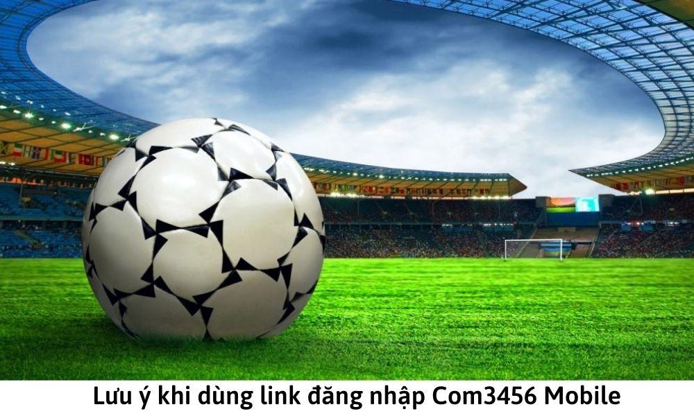 Lưu ý khi dùng link đăng nhập Com3456 Mobile